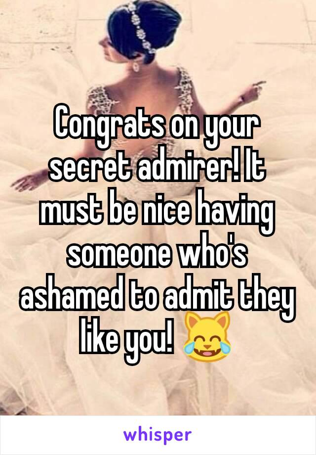 Congrats on your secret admirer! It must be nice having someone who's ashamed to admit they like you! 😹