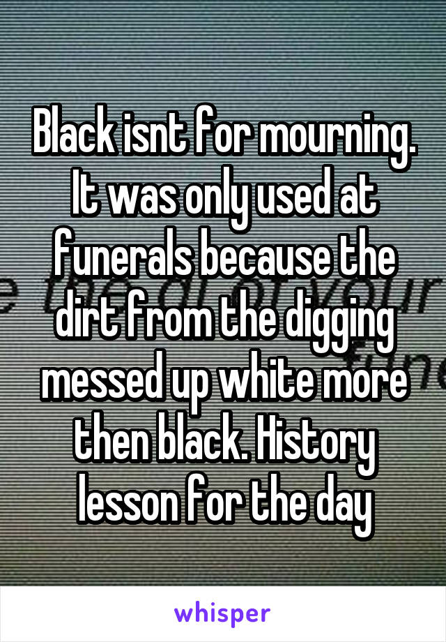Black isnt for mourning. It was only used at funerals because the dirt from the digging messed up white more then black. History lesson for the day