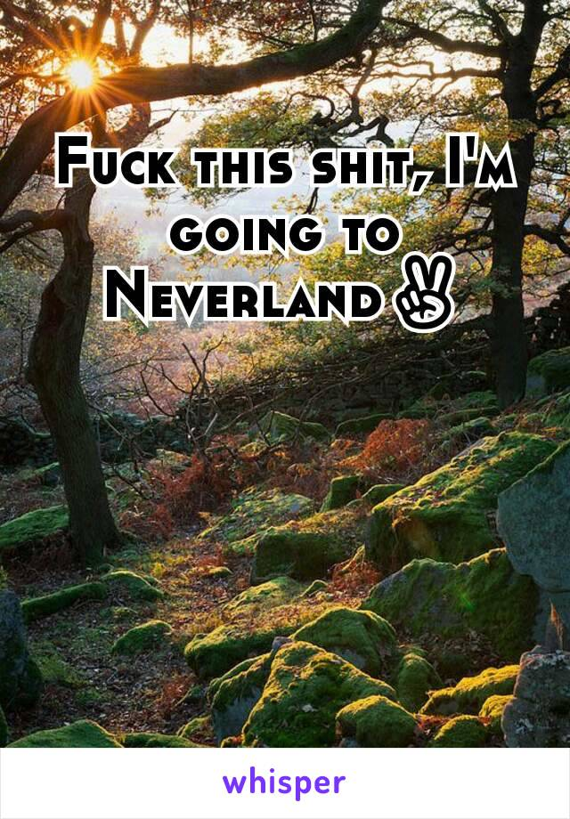 Fuck this shit, I'm going to Neverland✌