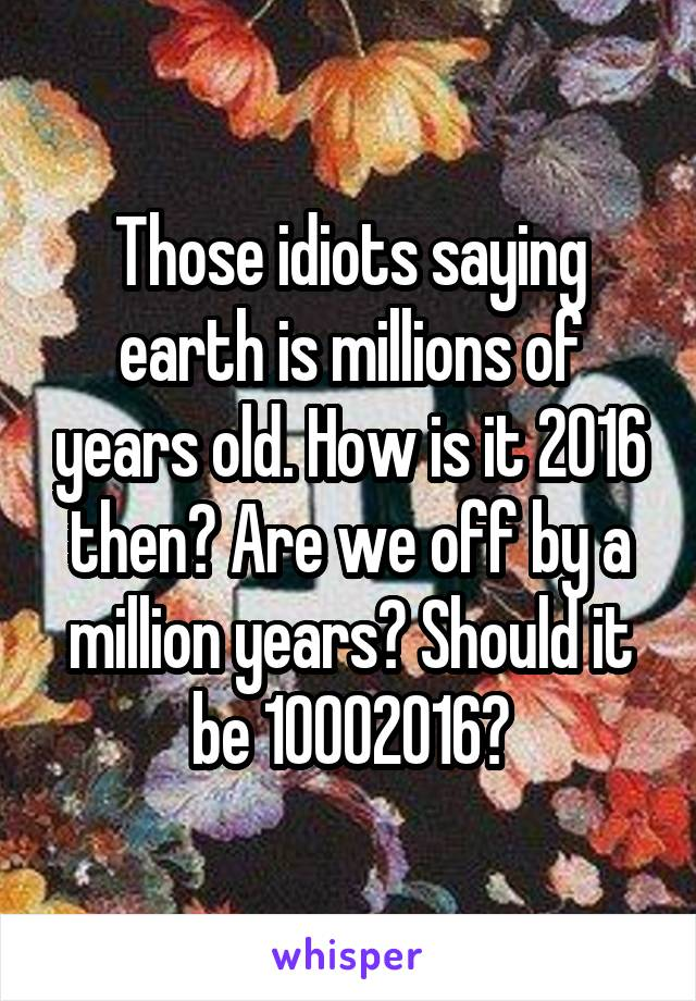 Those idiots saying earth is millions of years old. How is it 2016 then? Are we off by a million years? Should it be 10002016?