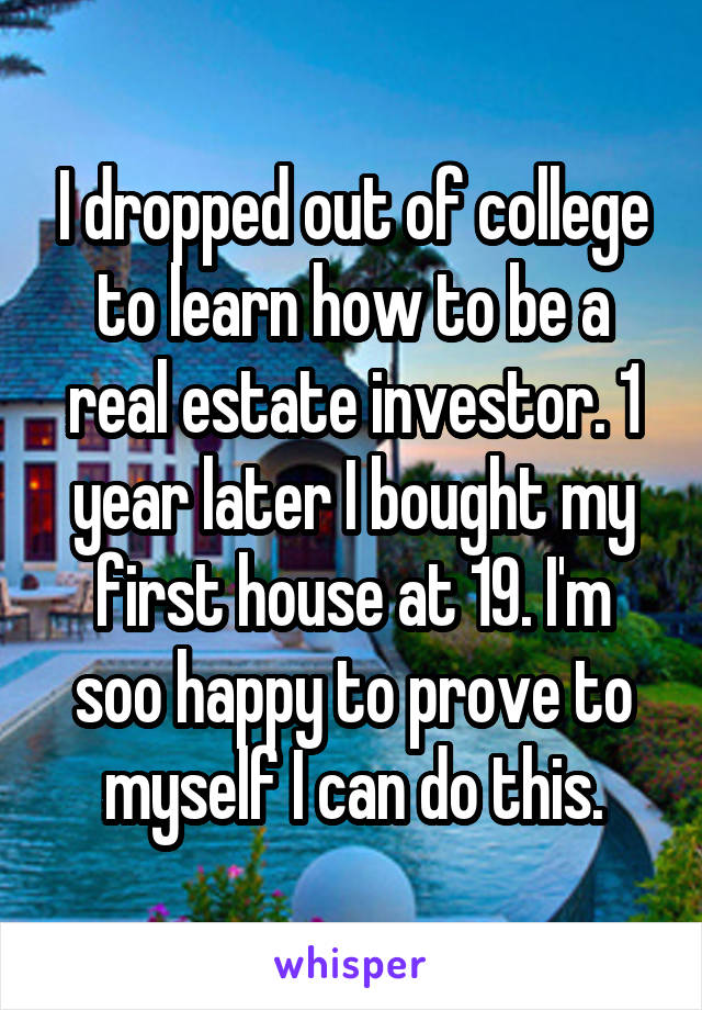 I dropped out of college to learn how to be a real estate investor. 1 year later I bought my first house at 19. I'm soo happy to prove to myself I can do this.