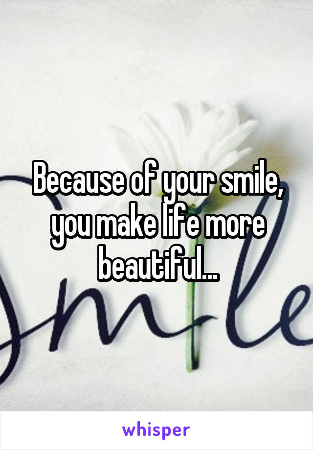 Because of your smile, you make life more beautiful...