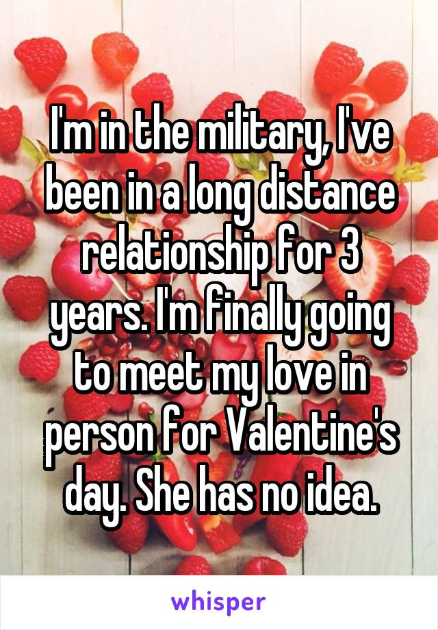 I'm in the military, I've been in a long distance relationship for 3 years. I'm finally going to meet my love in person for Valentine's day. She has no idea.