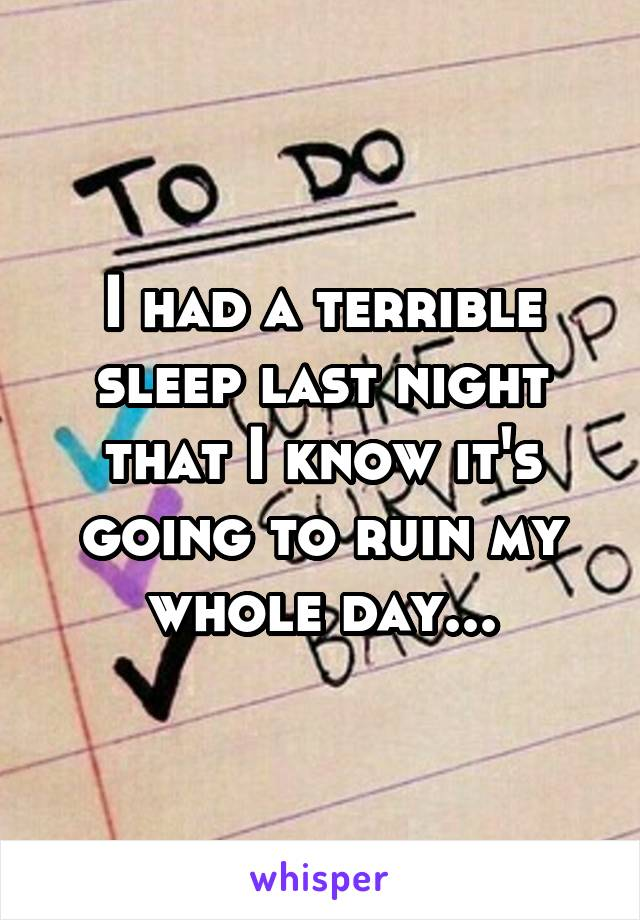 I had a terrible sleep last night that I know it's going to ruin my whole day...