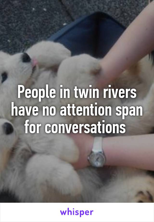 People in twin rivers have no attention span for conversations