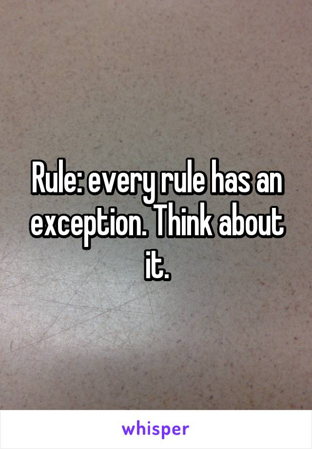 Rule: every rule has an exception. Think about it.