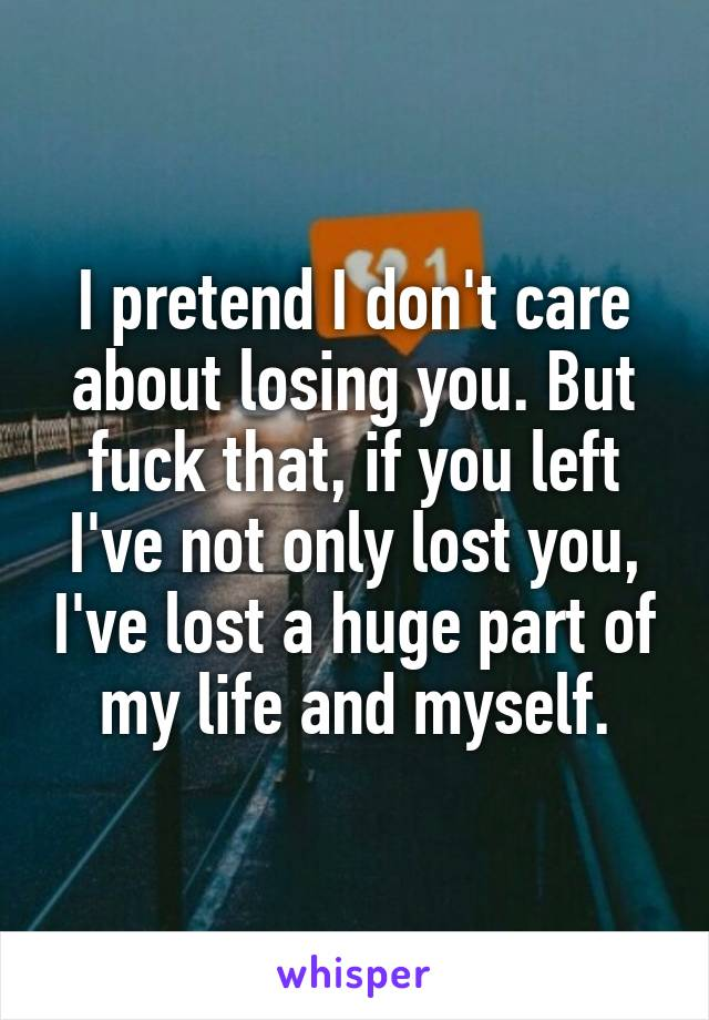 I pretend I don't care about losing you. But fuck that, if you left I've not only lost you, I've lost a huge part of my life and myself.