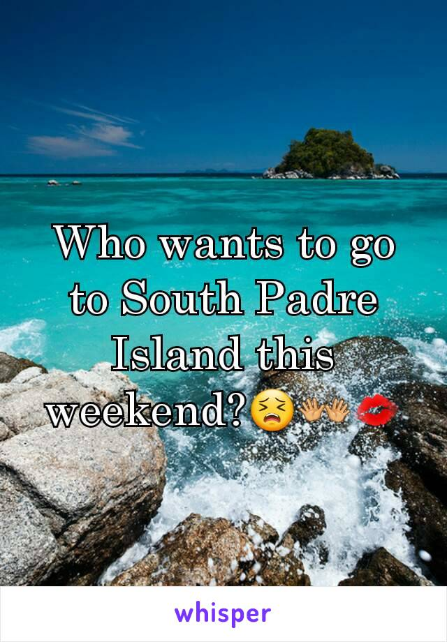 Who wants to go to South Padre Island this weekend?😣👐💋