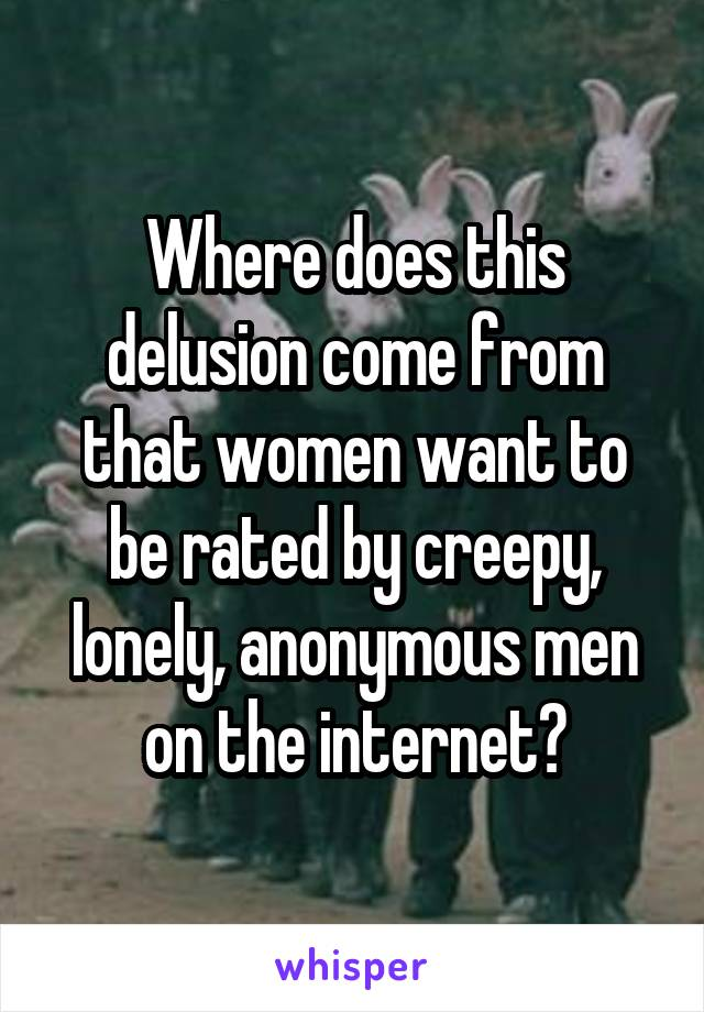 Where does this delusion come from that women want to be rated by creepy, lonely, anonymous men on the internet?