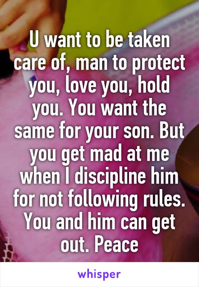 U want to be taken care of, man to protect you, love you, hold you. You want the same for your son. But you get mad at me when I discipline him for not following rules. You and him can get out. Peace