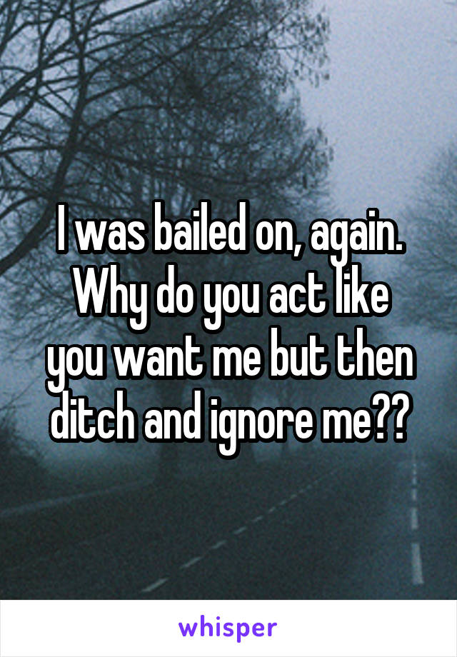 I was bailed on, again. Why do you act like you want me but then ditch and ignore me??