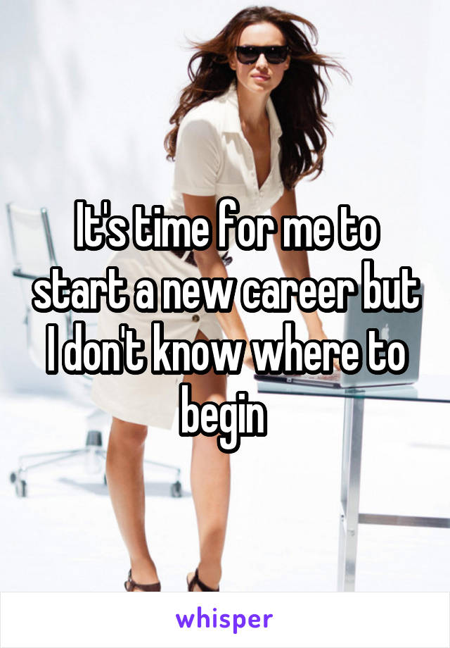 It's time for me to start a new career but I don't know where to begin