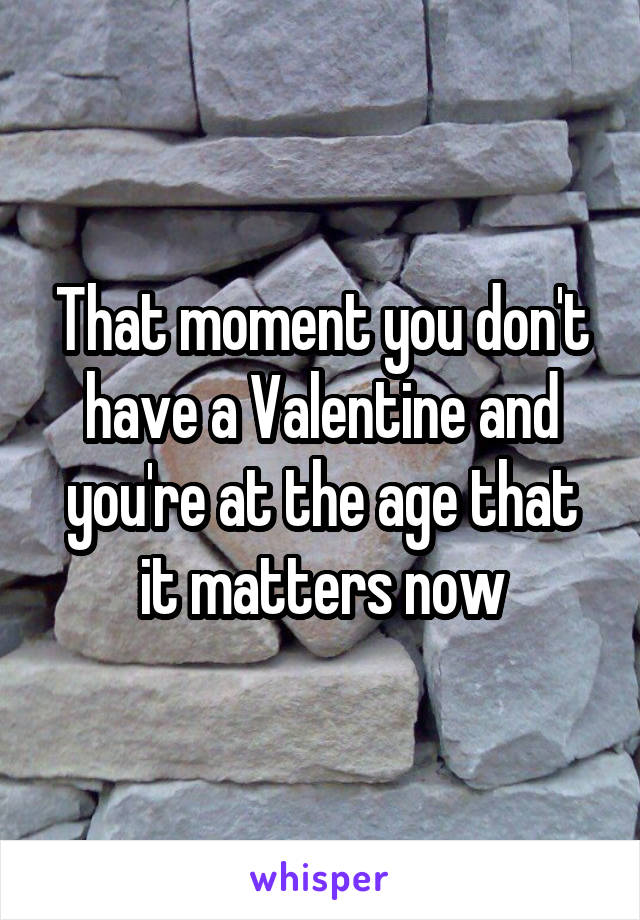 That moment you don't have a Valentine and you're at the age that it matters now