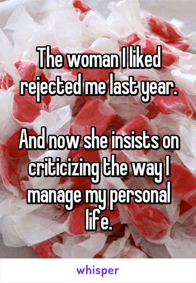The woman I liked rejected me last year.  And now she insists on criticizing the way I manage my personal life.