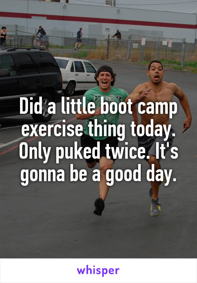 Did a little boot camp exercise thing today. Only puked twice. It's gonna be a good day.