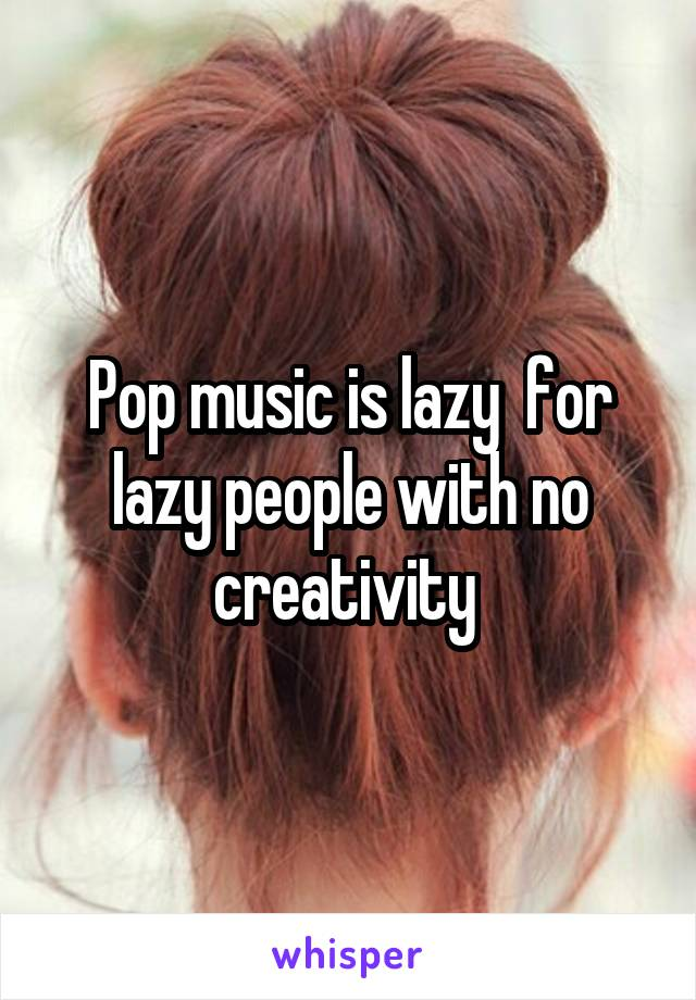 Pop music is lazy  for lazy people with no creativity