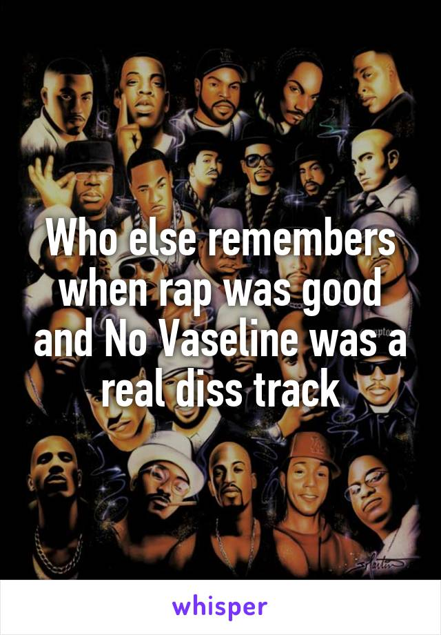 Who else remembers when rap was good and No Vaseline was a real diss track