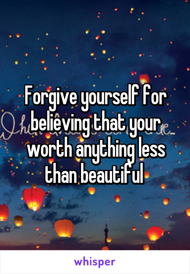 Forgive yourself for believing that your worth anything less than beautiful