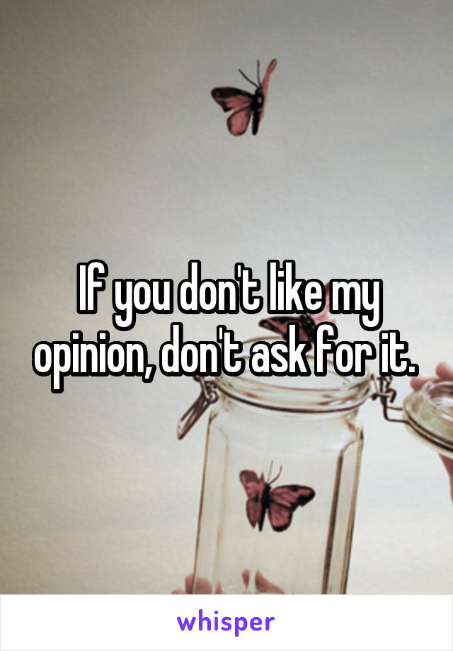If you don't like my opinion, don't ask for it.