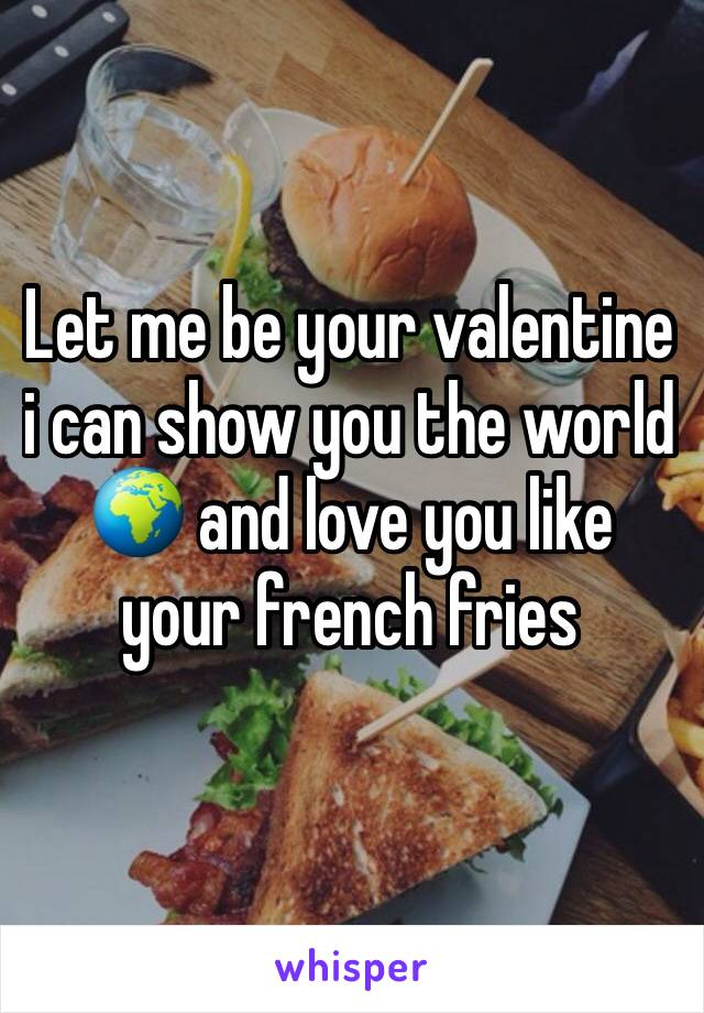 Let me be your valentine i can show you the world 🌍 and love you like your french fries