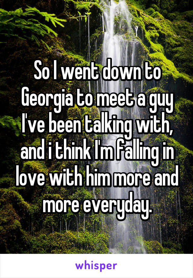 So I went down to Georgia to meet a guy I've been talking with, and i think I'm falling in love with him more and more everyday.