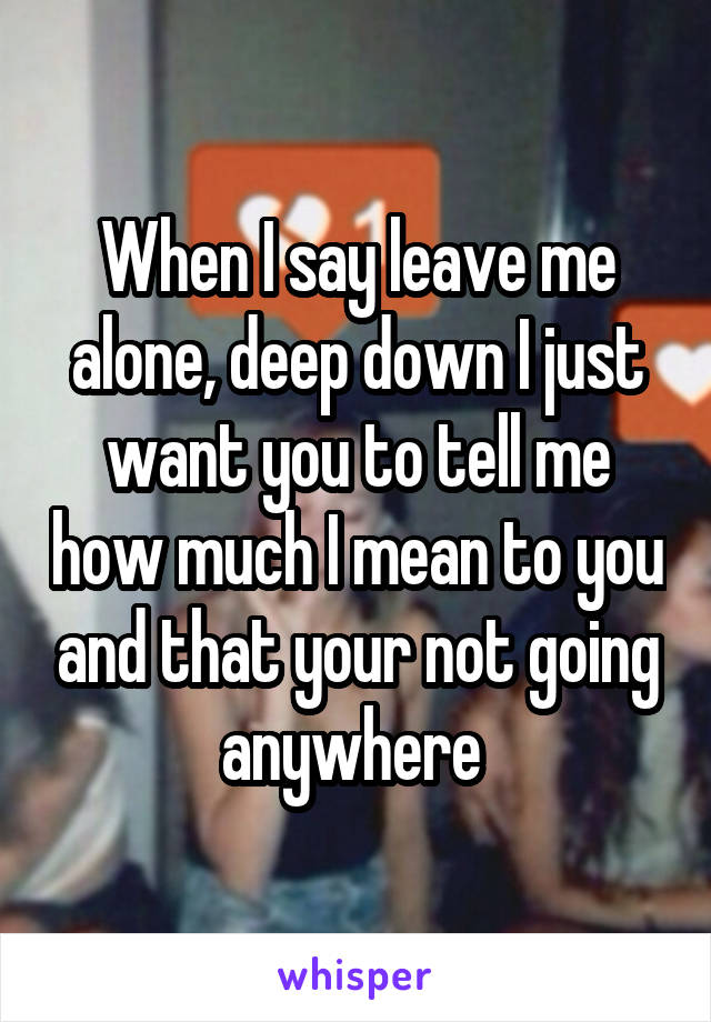 When I say leave me alone, deep down I just want you to tell me how much I mean to you and that your not going anywhere
