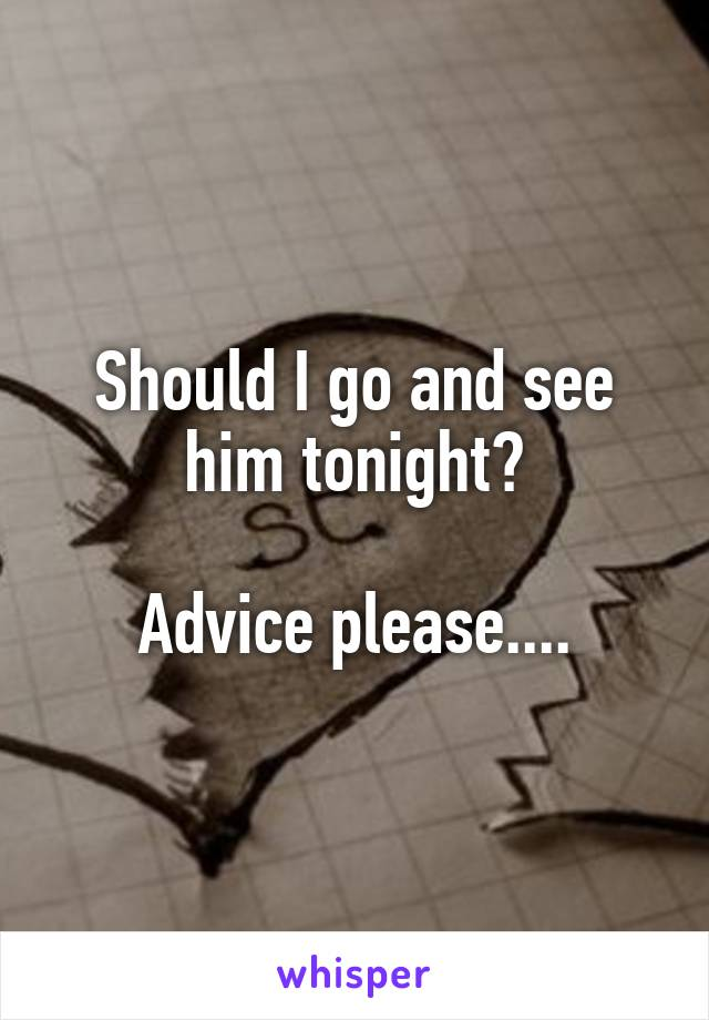 Should I go and see him tonight?  Advice please....