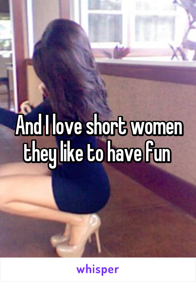 And I love short women they like to have fun