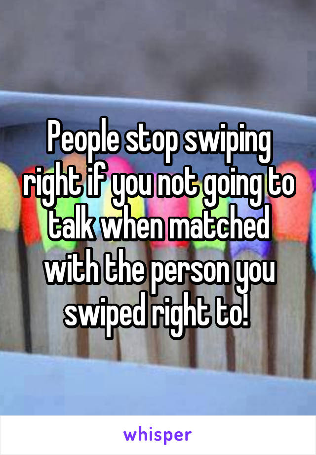 People stop swiping right if you not going to talk when matched with the person you swiped right to!