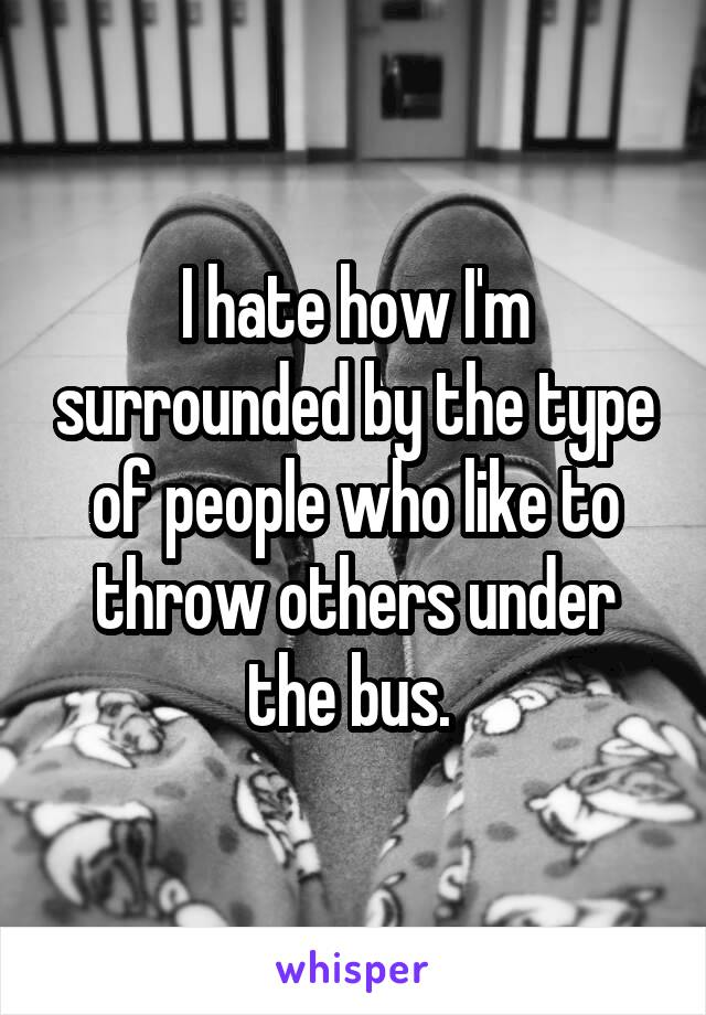 I hate how I'm surrounded by the type of people who like to throw others under the bus.