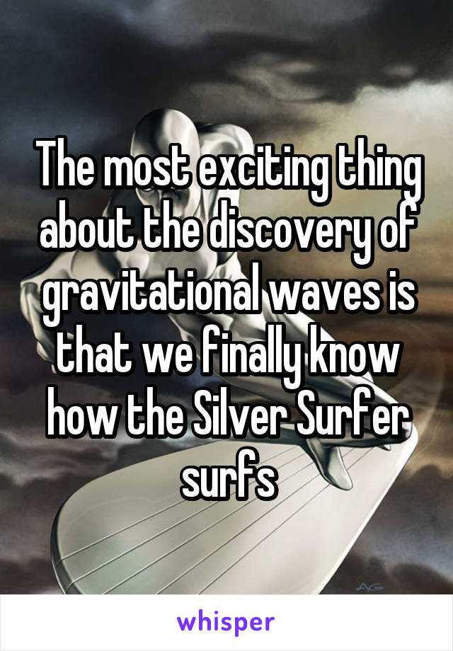 The most exciting thing about the discovery of gravitational waves is that we finally know how the Silver Surfer surfs