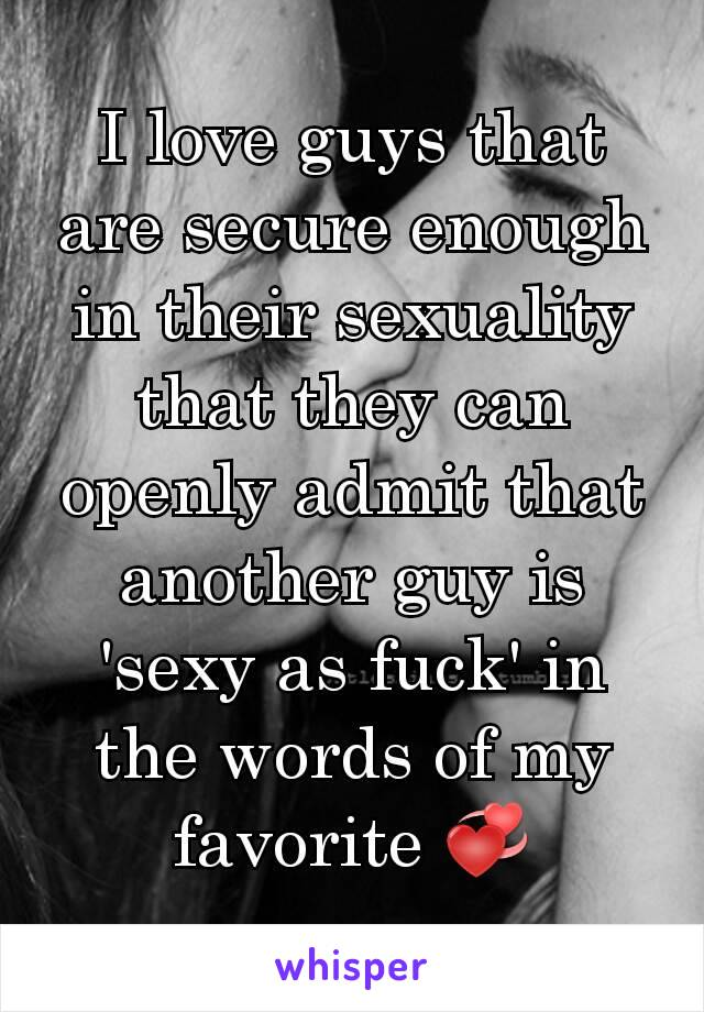 I love guys that are secure enough in their sexuality that they can openly admit that another guy is 'sexy as fuck' in the words of my favorite 💞