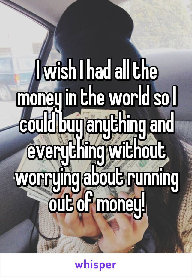 I wish I had all the money in the world so I could buy anything and everything without worrying about running out of money!