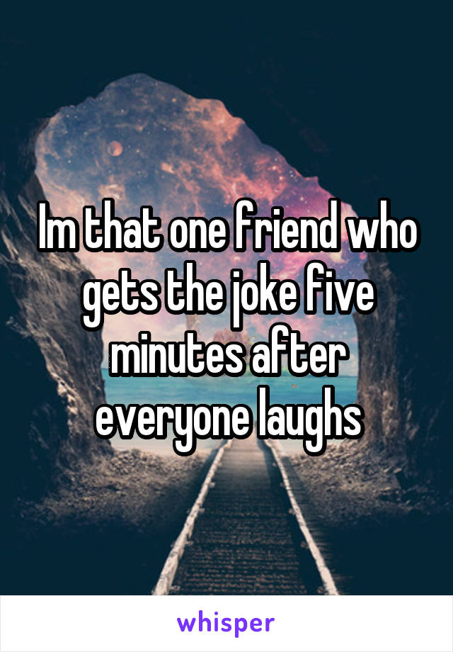 Im that one friend who gets the joke five minutes after everyone laughs