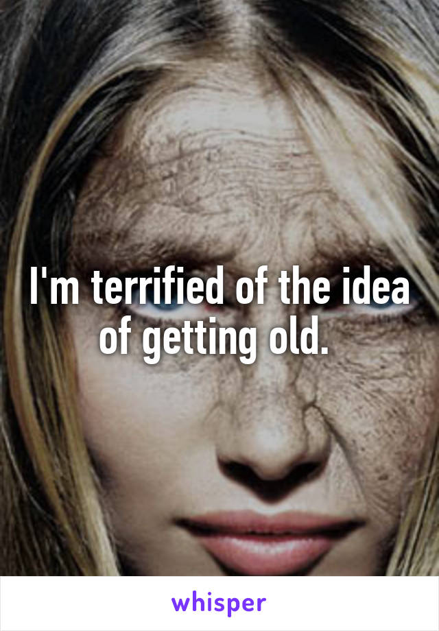 I'm terrified of the idea of getting old.