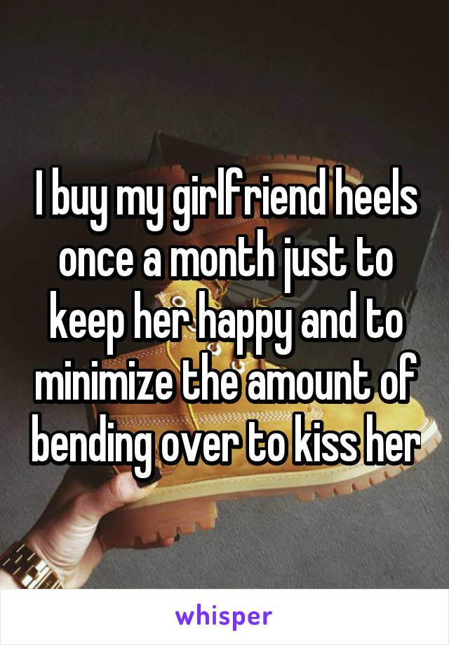 I buy my girlfriend heels once a month just to keep her happy and to minimize the amount of bending over to kiss her