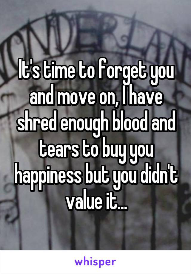 It's time to forget you and move on, I have shred enough blood and tears to buy you happiness but you didn't value it...