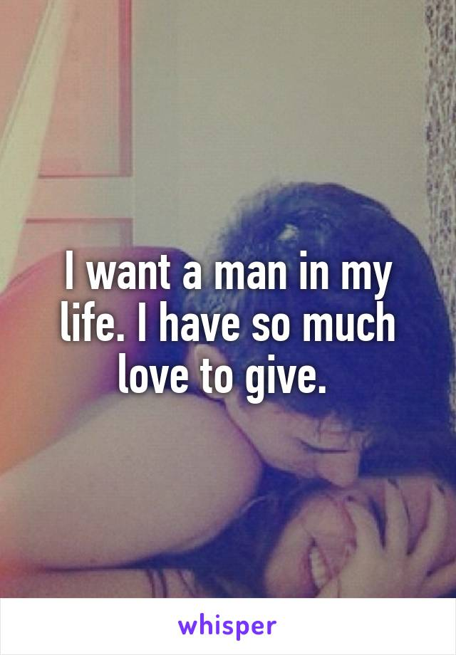 I want a man in my life. I have so much love to give.