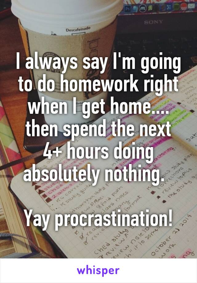 I always say I'm going to do homework right when I get home.... then spend the next 4+ hours doing absolutely nothing.    Yay procrastination!