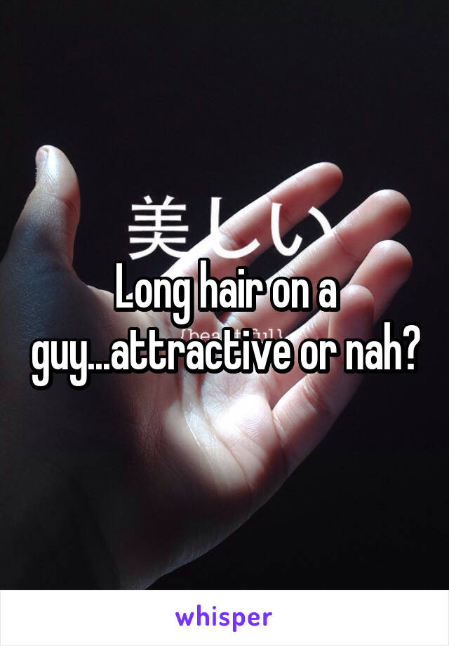 Long hair on a guy...attractive or nah?