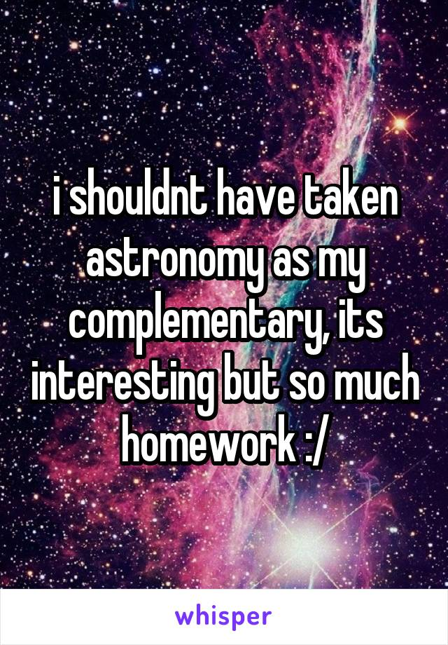 i shouldnt have taken astronomy as my complementary, its interesting but so much homework :/