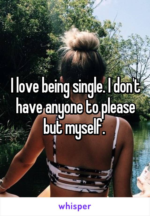 I love being single. I don't have anyone to please but myself.