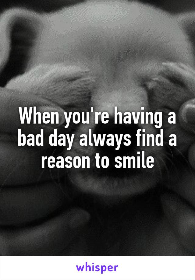 When you're having a bad day always find a reason to smile