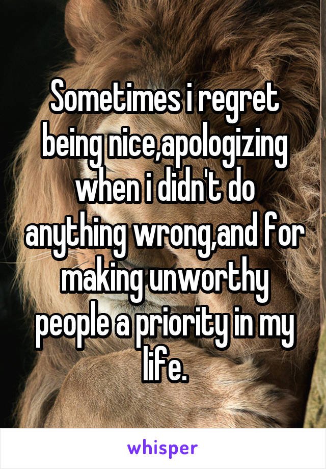 Sometimes i regret being nice,apologizing when i didn't do anything wrong,and for making unworthy people a priority in my life.