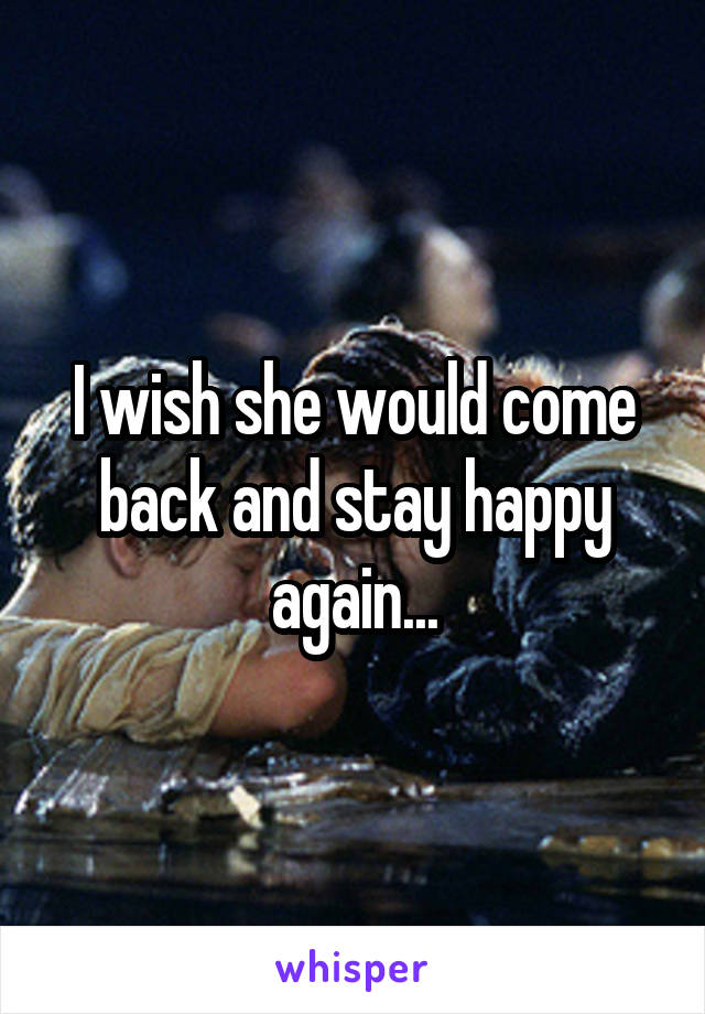 I wish she would come back and stay happy again...