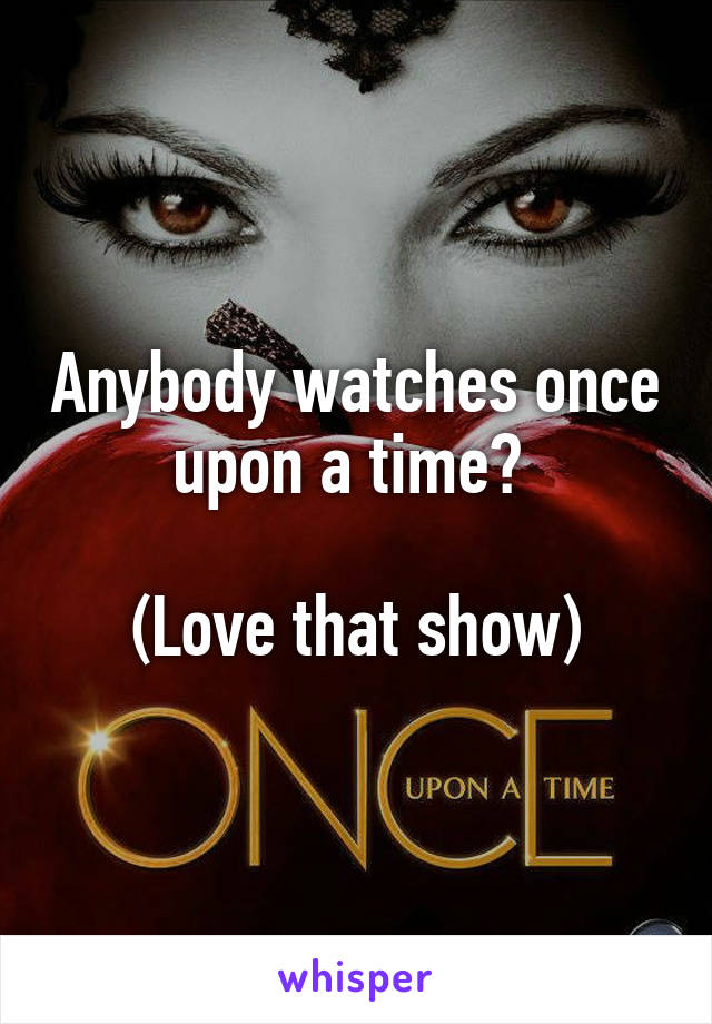 Anybody watches once upon a time?   (Love that show)