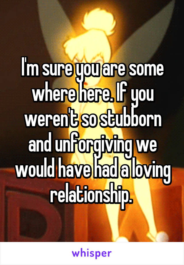 I'm sure you are some where here. If you weren't so stubborn and unforgiving we would have had a loving relationship.