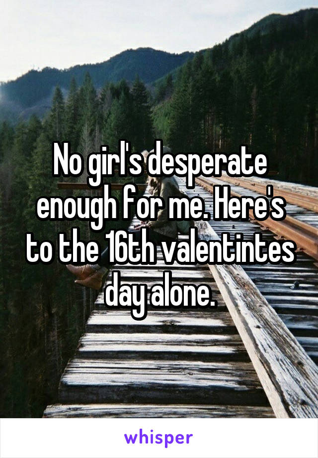 No girl's desperate enough for me. Here's to the 16th valentintes day alone.