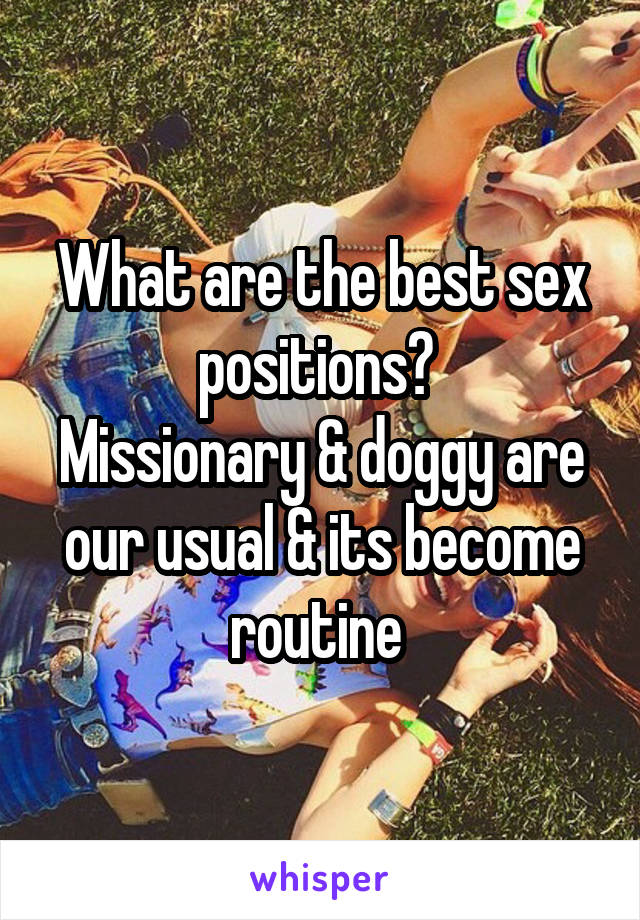 What are the best sex positions?  Missionary & doggy are our usual & its become routine