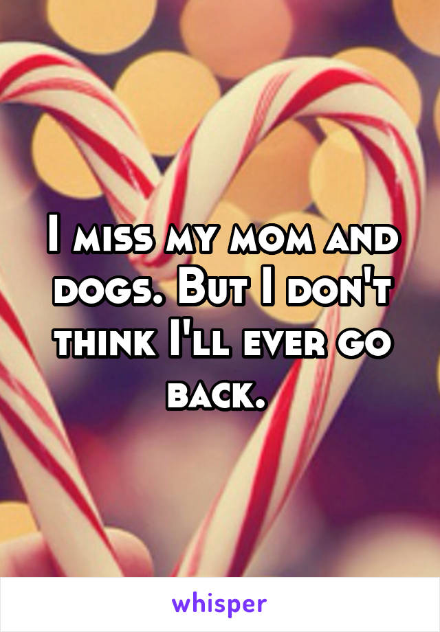 I miss my mom and dogs. But I don't think I'll ever go back.